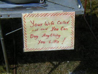 "Sign at a swap meet saying ""Your wife called and said you can buy anything you like!"""